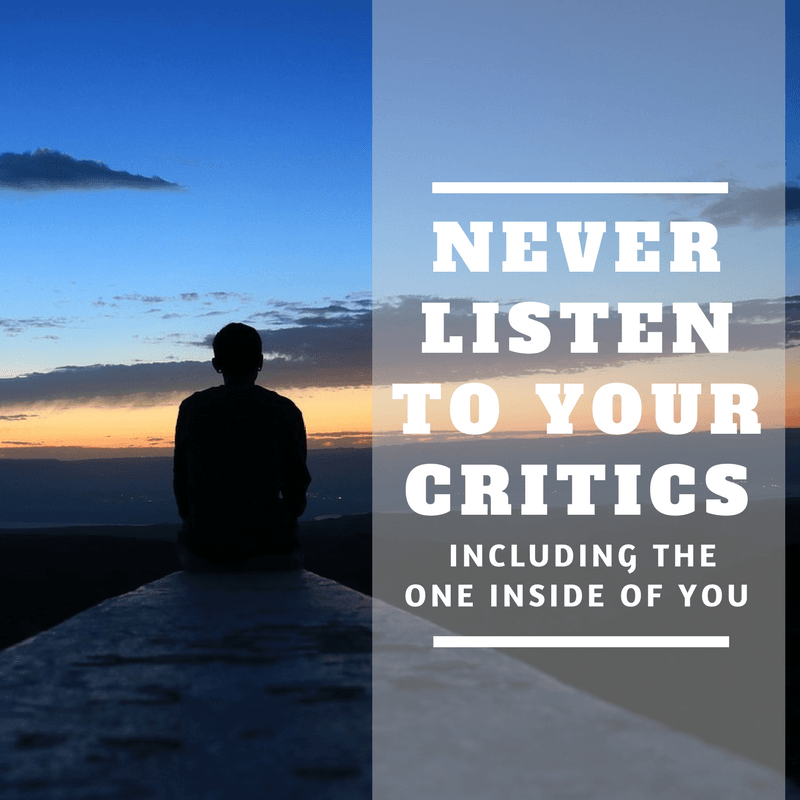 Never Listen To Your Critics, Including The One Inside Of You