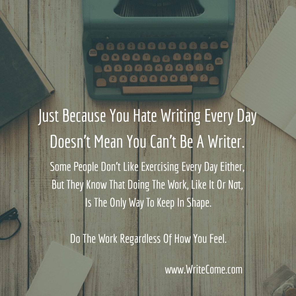 Just Because You Hate Writing Every Day...